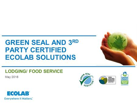 GREEN SEAL AND 3 RD PARTY CERTIFIED ECOLAB SOLUTIONS LODGING/ FOOD SERVICE May 2016.
