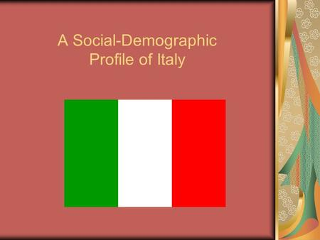 A Social-Demographic Profile of Italy. Italy Facts Official Language: Italian Predominant Religion: Roman Catholic Capital City: Rome Population in.