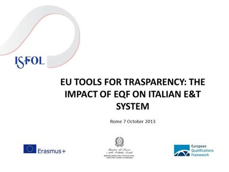 EU TOOLS FOR TRASPARENCY: THE IMPACT OF EQF ON ITALIAN E&T SYSTEM Rome 7 October 2013.