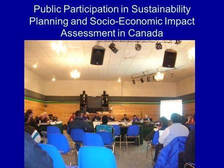 Public Participation in Sustainability Planning and Socio-Economic Impact Assessment in Canada.
