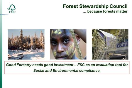 Forest Stewardship Council … because forests matter Good Forestry needs good investment – FSC as an evaluation tool for Social and Environmental compliance.