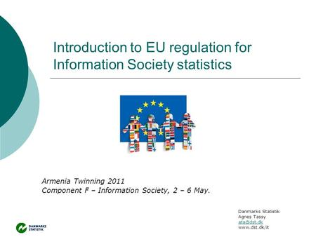 Introduction to EU regulation for Information Society statistics Armenia Twinning 2011 Component F – Information Society, 2 – 6 May. Danmarks Statistik.