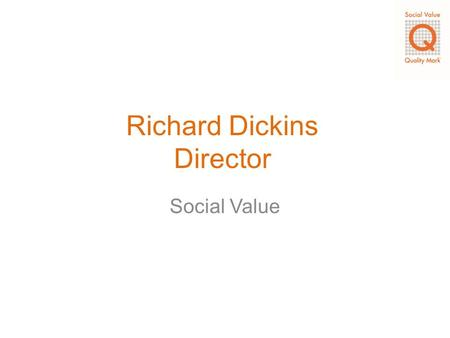 Richard Dickins Director Social Value. Terminology o Social Input The income into the service or organisation that is used to deliver the outputs o Social.