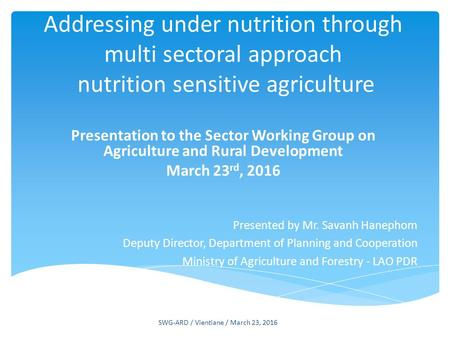 Addressing under nutrition through multi sectoral approach nutrition sensitive agriculture Presentation to the Sector Working Group on Agriculture and.