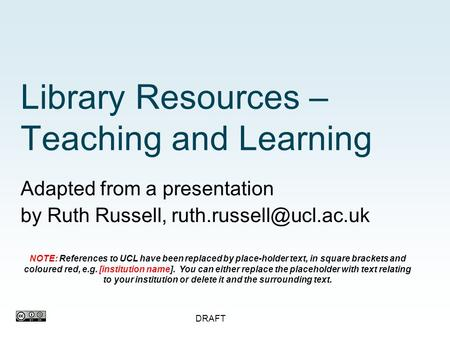 DRAFT Library Resources – Teaching and Learning Adapted from a presentation by Ruth Russell, NOTE: References to UCL have been replaced.