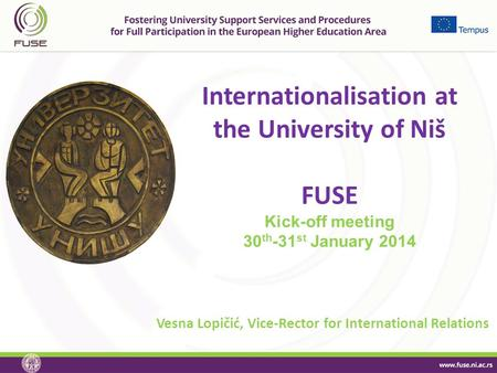Internationalisation at the University of Niš FUSE Kick-off meeting 30 th -31 st January 2014 Vesna Lopičić, Vice-Rector for International Relations.