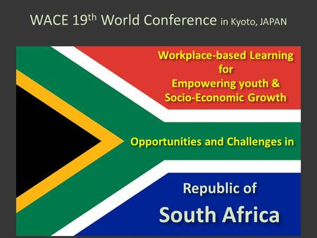 WACE 19 th World Conference in Kyoto, JAPAN Opportunities and Challenges in Republic of South Africa Workplace-based Learning for Empowering youth & Socio-Economic.