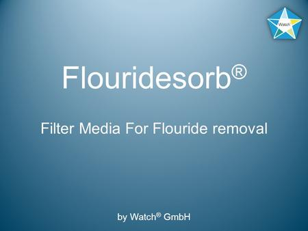 Flouridesorb ® Filter Media For Flouride removal by Watch ® GmbH.
