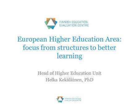 European Higher Education Area: focus from structures to better learning Head of Higher Education Unit Helka Kekäläinen, PhD.