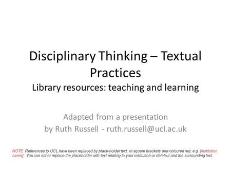Disciplinary Thinking – Textual Practices Library resources: teaching and learning Adapted from a presentation by Ruth Russell -
