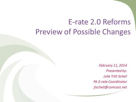 E-rate 2.0 Reforms Preview of Possible Changes February 11, 2014 Presented by: Julie Tritt Schell PA E-rate Coordinator