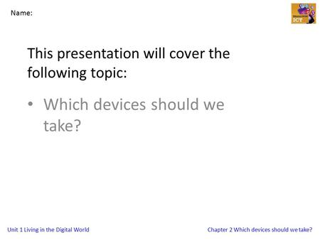 Unit 1 Living in the Digital WorldChapter 2 Which devices should we take? This presentation will cover the following topic: Which devices should we take?