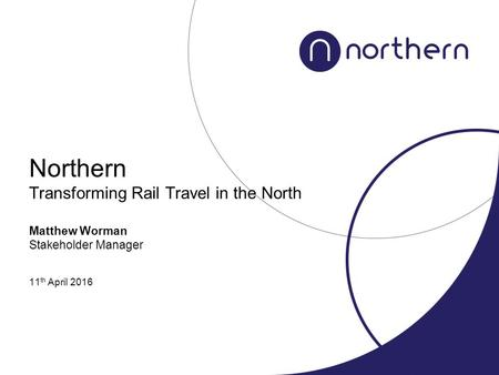 Northern Transforming Rail Travel in the North Matthew Worman Stakeholder Manager 11 th April 2016.