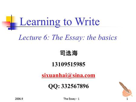 2006.9The Essay - 11 Lecture 6: The Essay: the basics Learning to Write 司选海 13109515985 QQ: 332567896.