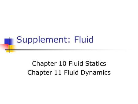Supplement: Fluid Chapter 10 Fluid Statics Chapter 11 Fluid Dynamics.