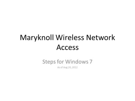 Maryknoll Wireless Network Access Steps for Windows 7 As of Aug 20, 2012.
