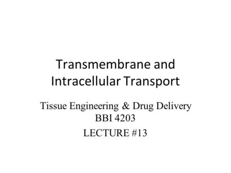 Transmembrane and Intracellular Transport Tissue Engineering & Drug Delivery BBI 4203 LECTURE #13.