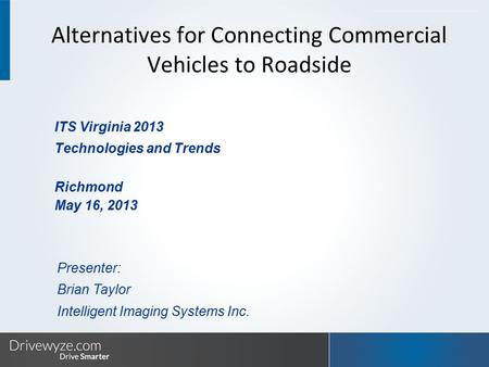 ITS Virginia 2013 Technologies and Trends Richmond May 16, 2013 Presenter: Brian Taylor Intelligent Imaging Systems Inc. Alternatives for Connecting Commercial.