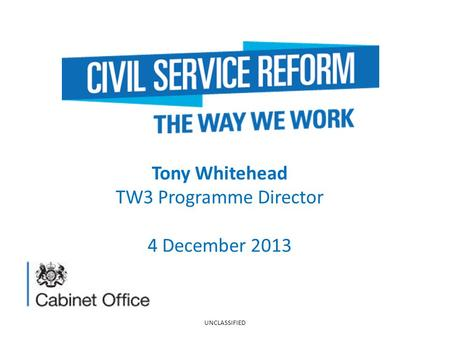 Tony Whitehead TW3 Programme Director 4 December 2013 UNCLASSIFIED.