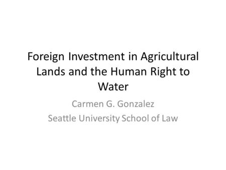 Foreign Investment in Agricultural Lands and the Human Right to Water Carmen G. Gonzalez Seattle University School of Law.