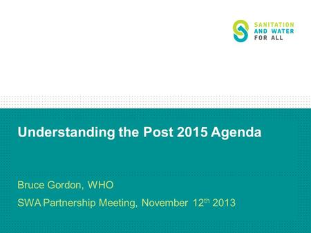 Understanding the Post 2015 Agenda Bruce Gordon, WHO SWA Partnership Meeting, November 12 th 2013.