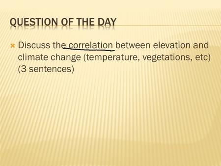  Discuss the correlation between elevation and climate change (temperature, vegetations, etc) (3 sentences)