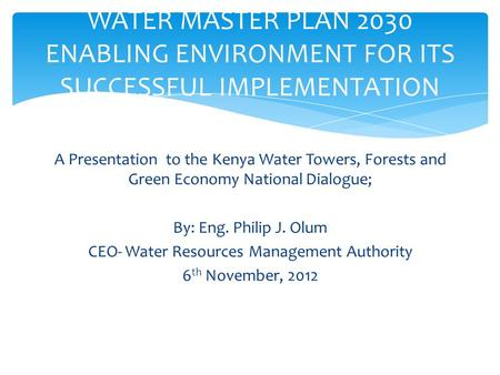 A Presentation to the Kenya Water Towers, Forests and Green Economy National Dialogue; By: Eng. Philip J. Olum CEO- Water Resources Management Authority.