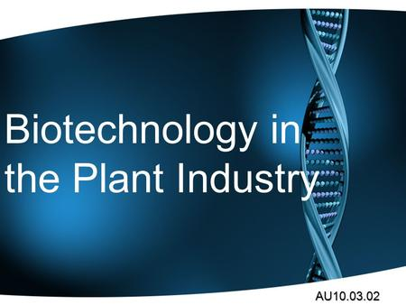 Biotechnology in the Plant Industry AU10.03.02 Plant Biotech Biotech Basics.