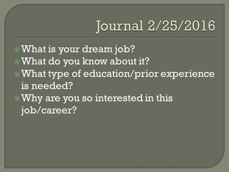  What is your dream job?  What do you know about it?  What type of education/prior experience is needed?  Why are you so interested in this job/career?