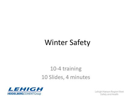 Winter Safety 10-4 training 10 Slides, 4 minutes Lehigh/Hanson Region West Safety and Health.