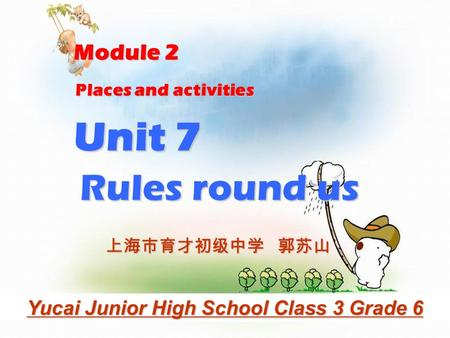 Places and activities Rules round us Unit 7 Module 2 Yucai Junior High School Class 3 Grade 6 上海市育才初级中学 郭苏山.