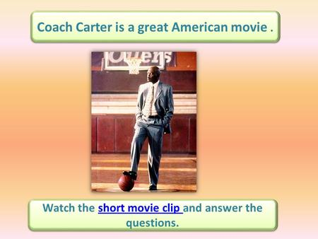 Coach Carter is a great American movie. Watch the short movie clip and answer the questions.short movie clip Watch the short movie clip and answer the.
