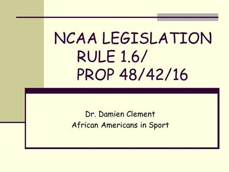 NCAA LEGISLATION RULE 1.6/ PROP 48/42/16 Dr. Damien Clement African Americans in Sport.