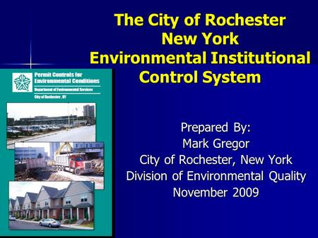 The City of Rochester New York Environmental Institutional Control System Prepared By: Mark Gregor City of Rochester, New York Division of Environmental.