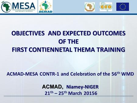 OBJECTIVES AND EXPECTED OUTCOMES OF THE FIRST CONTIENNETAL THEMA TRAINING ACMAD-MESA CONTR-1 and Celebration of the 56 th WMD ACMAD, Niamey-NIGER 21 th.