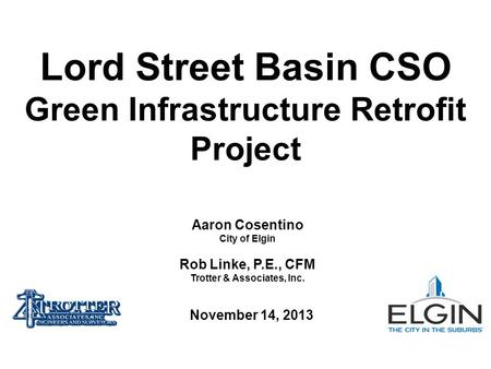 Aaron Cosentino City of Elgin Rob Linke, P.E., CFM Trotter & Associates, Inc. Lord Street Basin CSO Green Infrastructure Retrofit Project November 14,