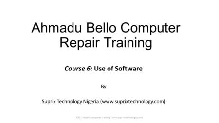 Ahmadu Bello Computer Repair Training Course 6: Use of Software By Suprix Technology Nigeria (www.suprixtechnology.com) A.B.U repair computer training.