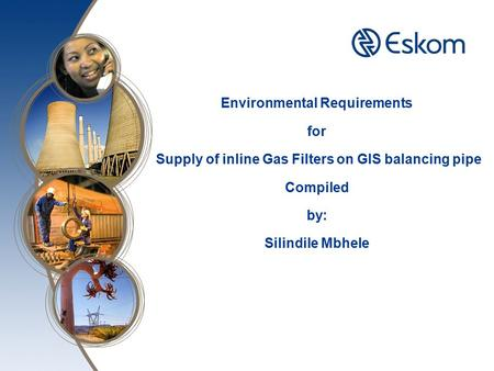 Environmental Requirements for Supply of inline Gas Filters on GIS balancing pipe Compiled by: Silindile Mbhele.