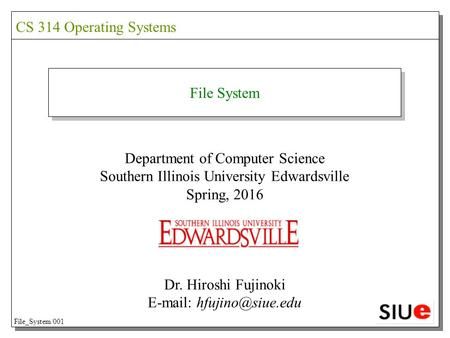 File System Department of Computer Science Southern Illinois University Edwardsville Spring, 2016 Dr. Hiroshi Fujinoki   CS 314.