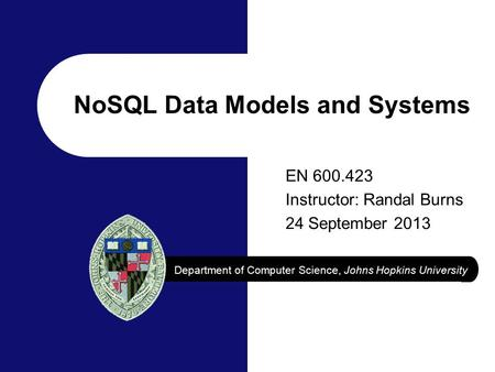 Department of Computer Science, Johns Hopkins University EN 600.423 Instructor: Randal Burns 24 September 2013 NoSQL Data Models and Systems.