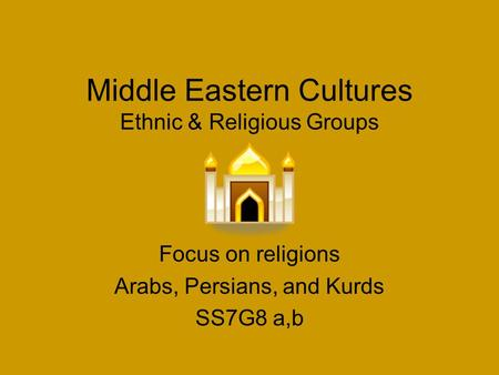 Middle Eastern Cultures Ethnic & Religious Groups Focus on religions Arabs, Persians, and Kurds SS7G8 a,b.