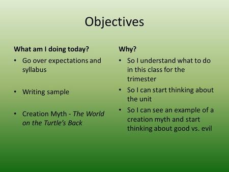Objectives What am I doing today? Go over expectations and syllabus Writing sample Creation Myth - The World on the Turtle's Back Why? So I understand.