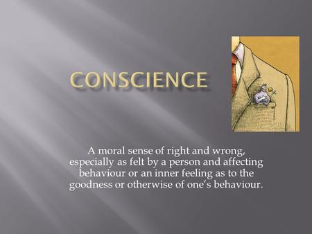 A moral sense of right and wrong, especially as felt by a person and affecting behaviour or an inner feeling as to the goodness or otherwise of one's behaviour.