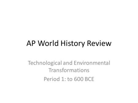 AP World History Review Technological and Environmental Transformations Period 1: to 600 BCE.