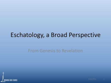 Eschatology, a Broad Perspective From Genesis to Revelation 3/20/2016 1.