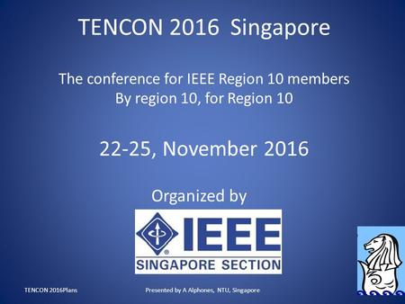 TENCON 2016 Singapore The conference for IEEE Region 10 members By region 10, for Region 10 22-25, November 2016 Organized by TENCON 2016PlansPresented.