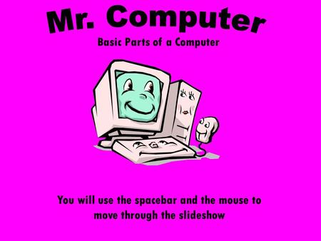 Basic Parts of a Computer You will use the spacebar and the mouse to move through the slideshow.
