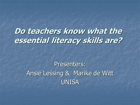 Do teachers know what the essential literacy skills are? Do teachers know what the essential literacy skills are? Presenters: Ansie Lessing & Marike de.