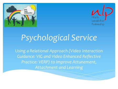 Psychological Service Using a Relational Approach (Video Interaction Guidance: ViG and Video Enhanced Reflective Practice: VERP) to Improve Attunement,
