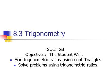 8.3 Trigonometry SOL: G8 Objectives: The Student Will … Find trigonometric ratios using right Triangles Solve problems using trigonometric ratios.
